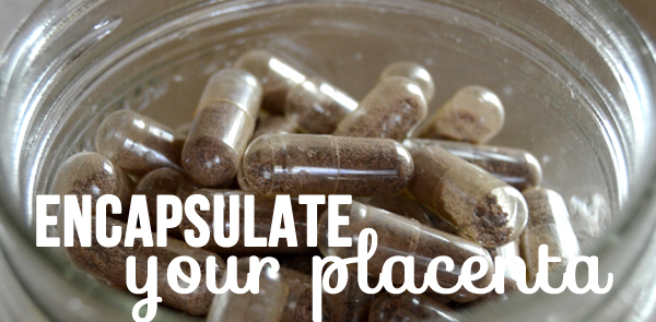 The Why & How For Encapsulating and Consuming Your Placenta